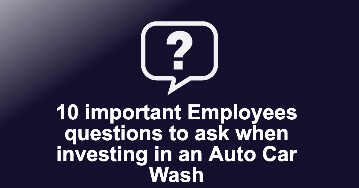 10 important Employees questions to ask when investing in an Auto Car Wash