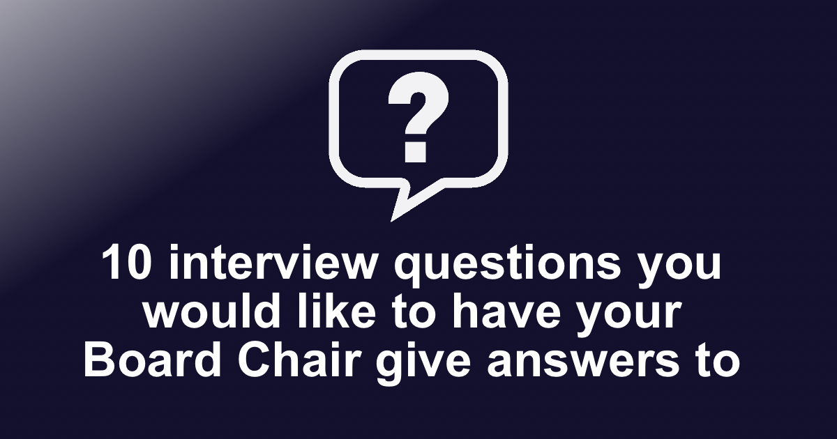 10 interview questions you would like to have your Board Chair give answers to