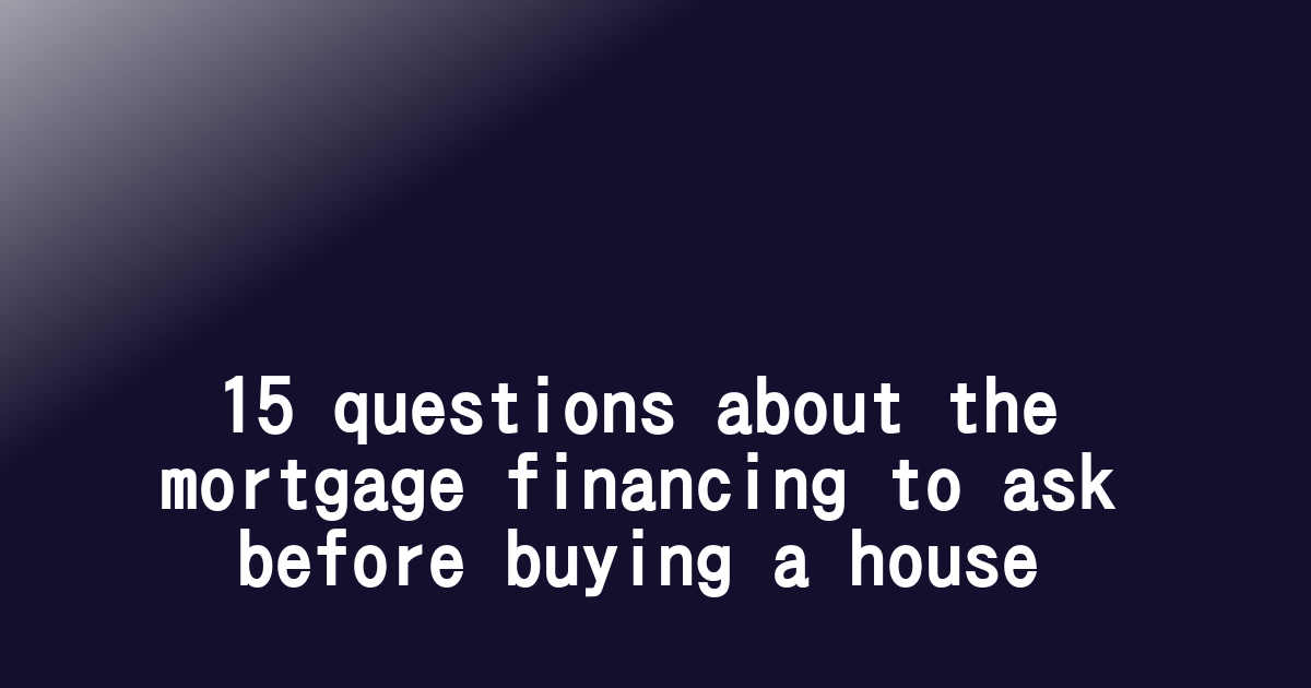 15 questions about the mortgage financing to ask before buying a house