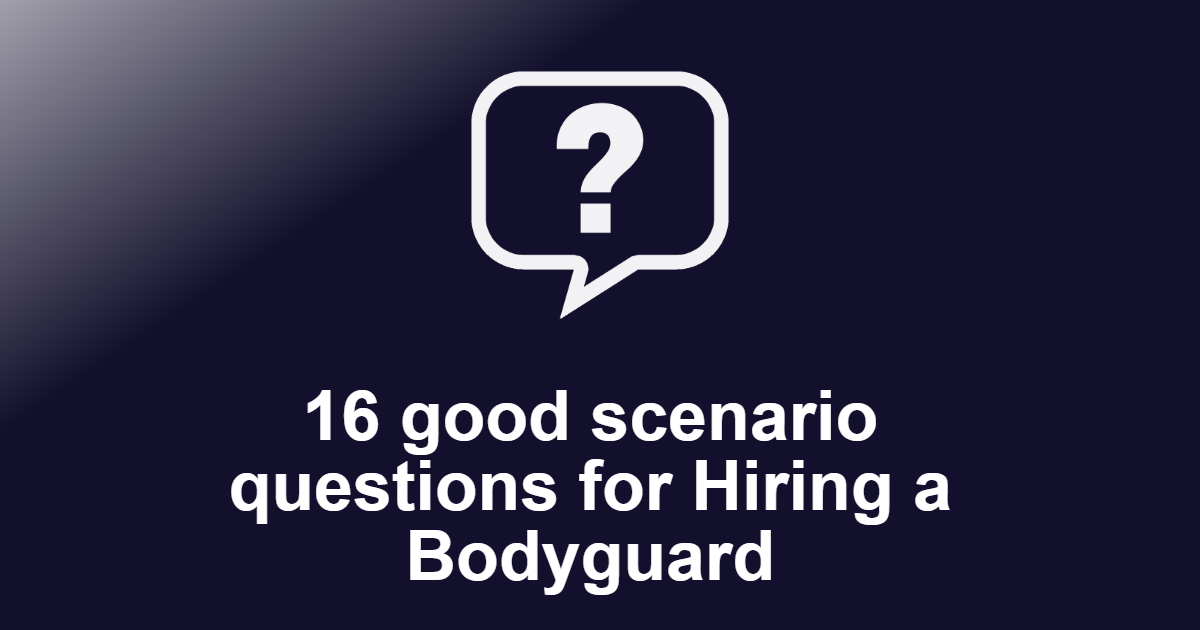 16 good scenario questions for Hiring a Bodyguard