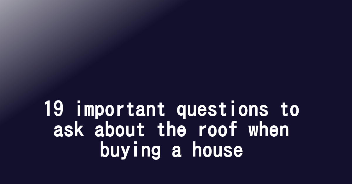 19 important questions to ask about the roof when buying a house