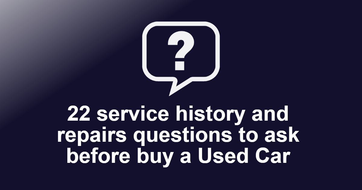 22 service history and repairs questions to ask before buy a Used Car