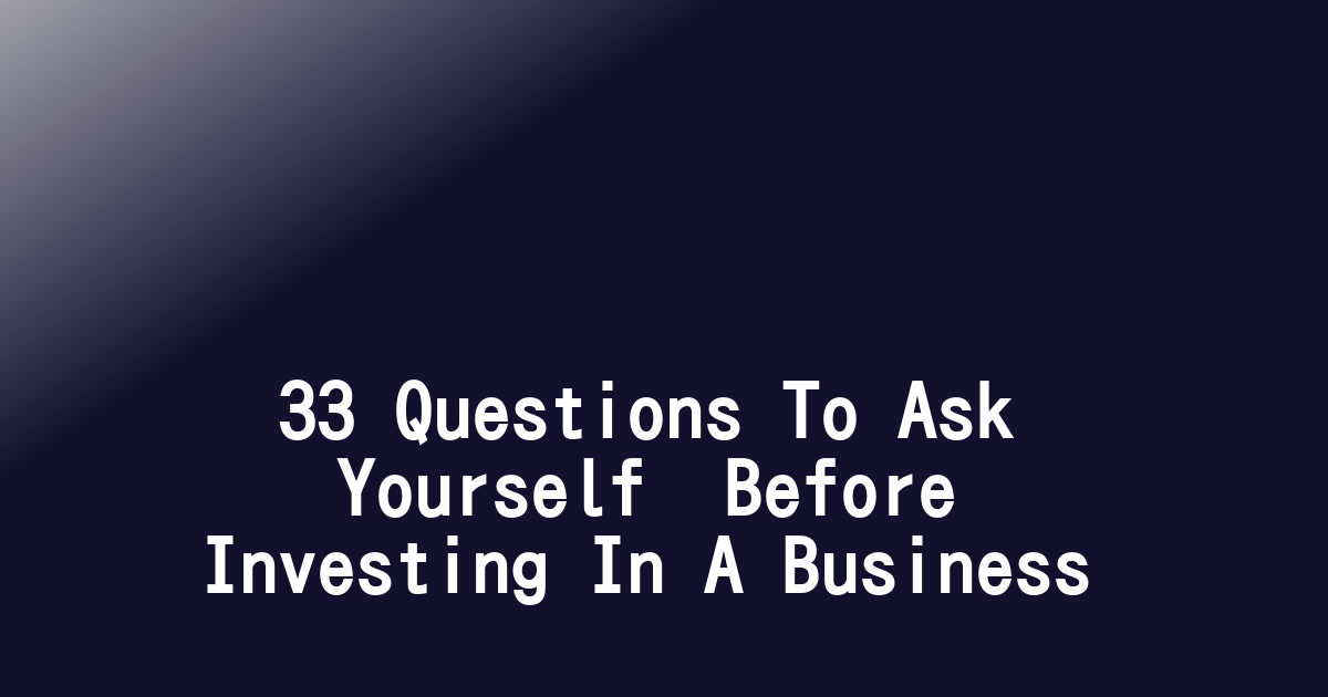 33 Questions To Ask Yourself  Before Investing In A Business