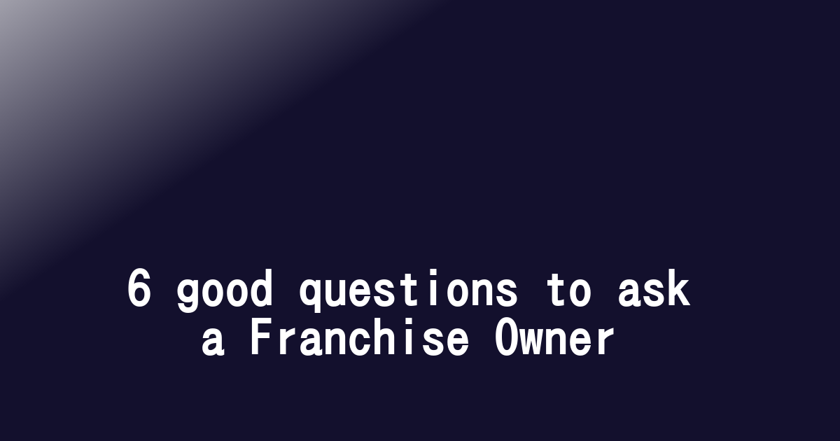 6 good questions to ask a Franchise Owner