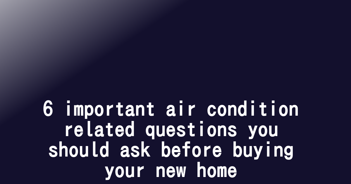 6 important air condition related questions you should ask before buying your new home