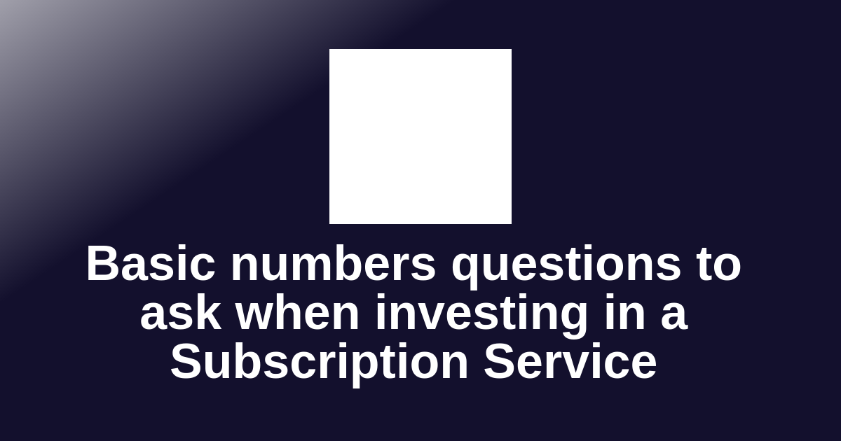 Basic numbers questions to ask when investing in a Subscription Service