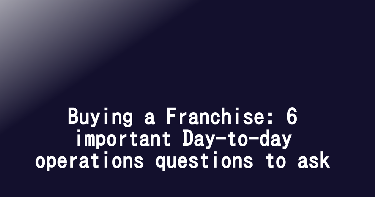 Buying a Franchise: 6 important Day-to-day operations questions to ask