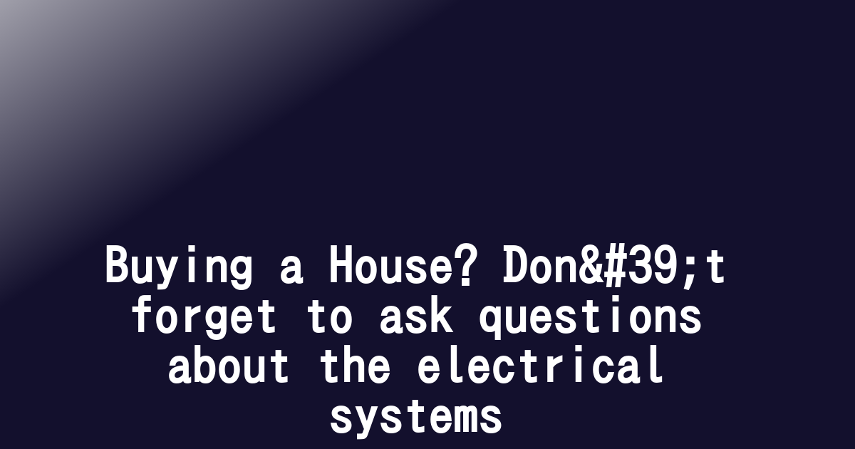 Buying a House? Don't forget to ask questions about the electrical systems