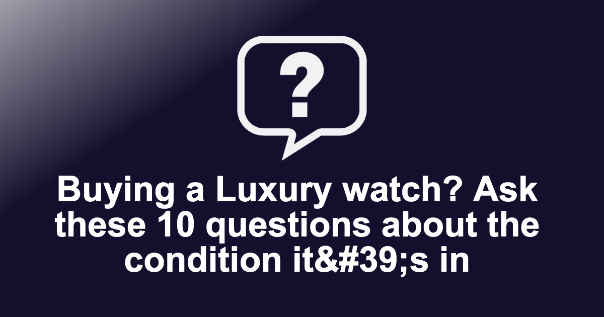 Buying a Luxury watch? Ask these 10 questions about the condition it's in