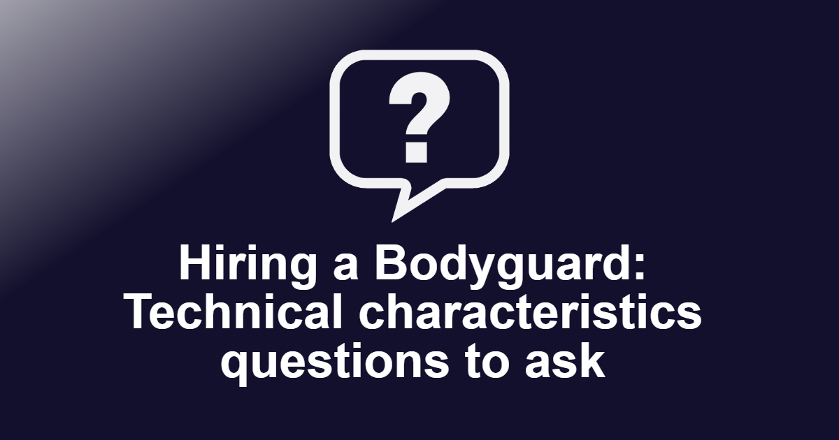 Hiring a Bodyguard: Technical characteristics questions to ask