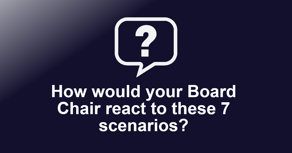 How would your Board Chair react to these 7 scenarios?