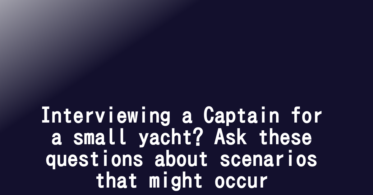 Interviewing a Captain for a small yacht? Ask these questions about scenarios that might occur