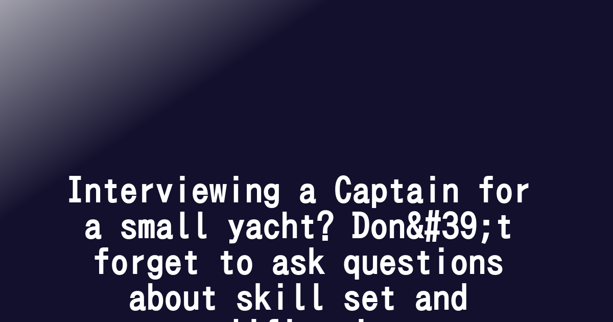 Interviewing a Captain for a small yacht? Don't forget to ask questions about skill set and qualifications