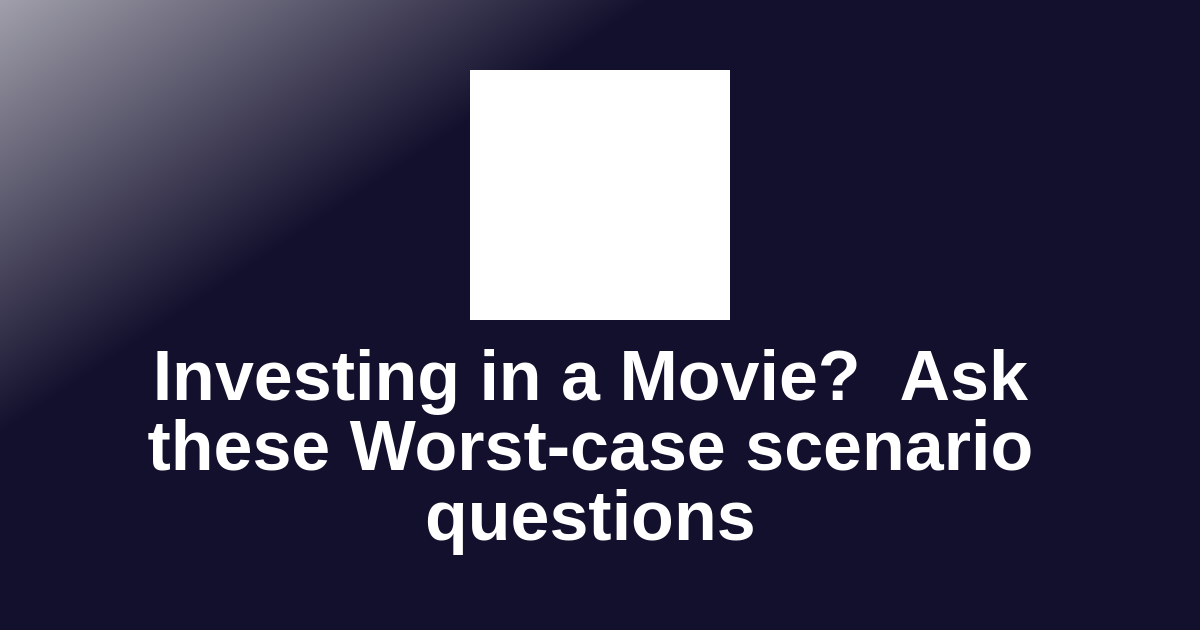 Investing in a Movie?  Ask these Worst-case scenario questions
