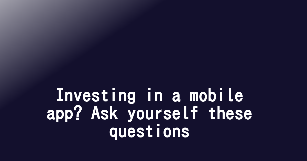 Investing in a mobile app? Ask yourself these questions