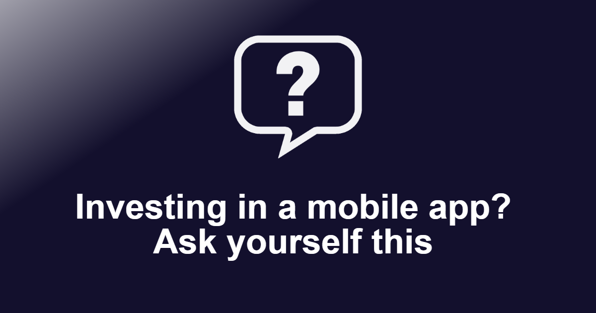 Investing in a mobile app? Ask yourself this