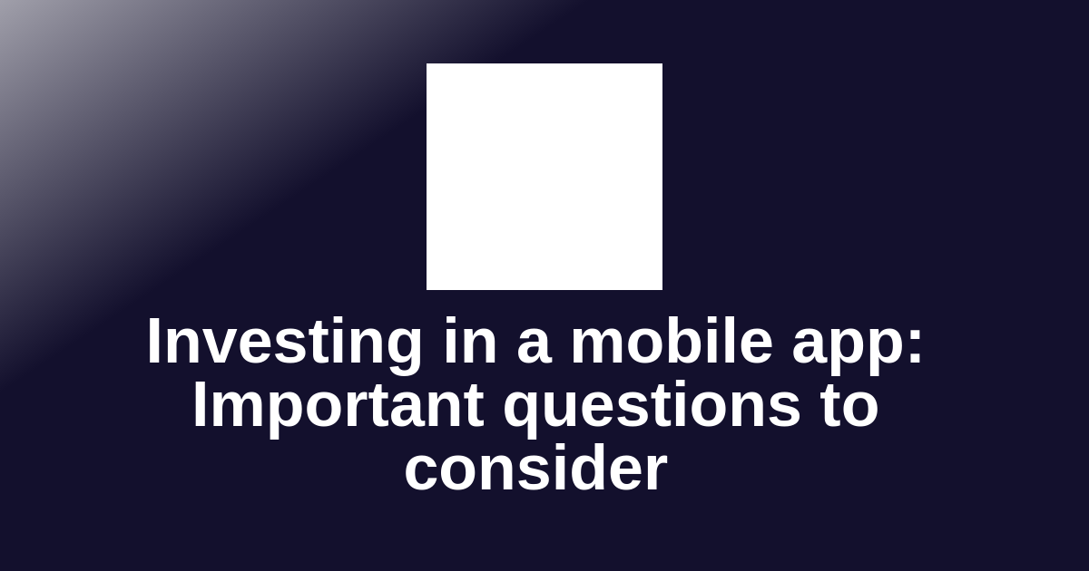 Investing in a mobile app: Important questions to consider