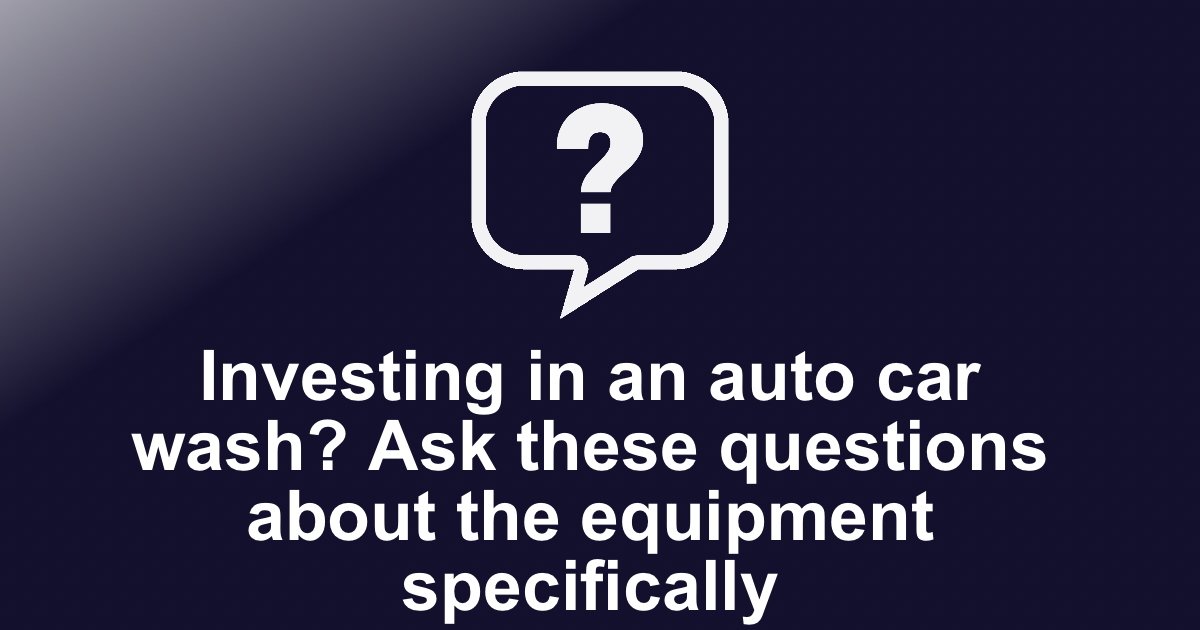 Investing in an auto car wash? Ask these questions about the equipment specifically