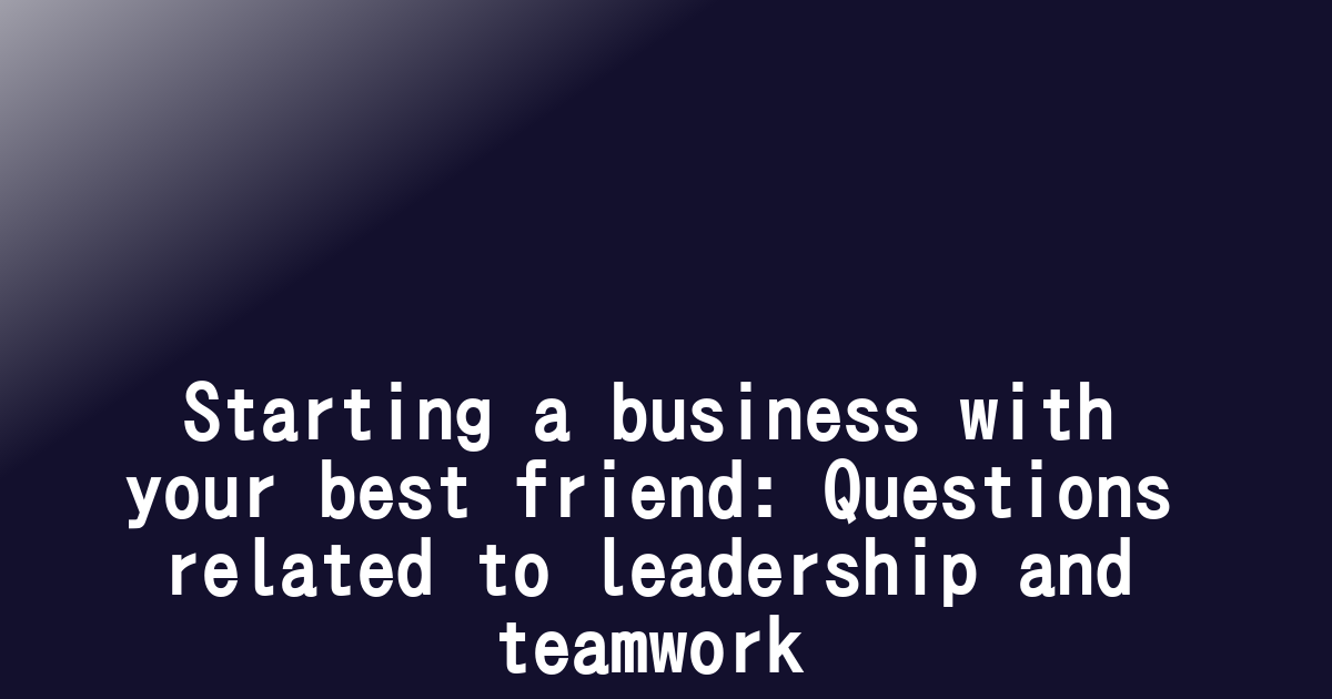 Starting a business with your best friend: Questions related to leadership and teamwork