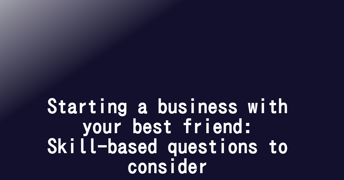 Starting a business with your best friend: Skill-based questions to consider
