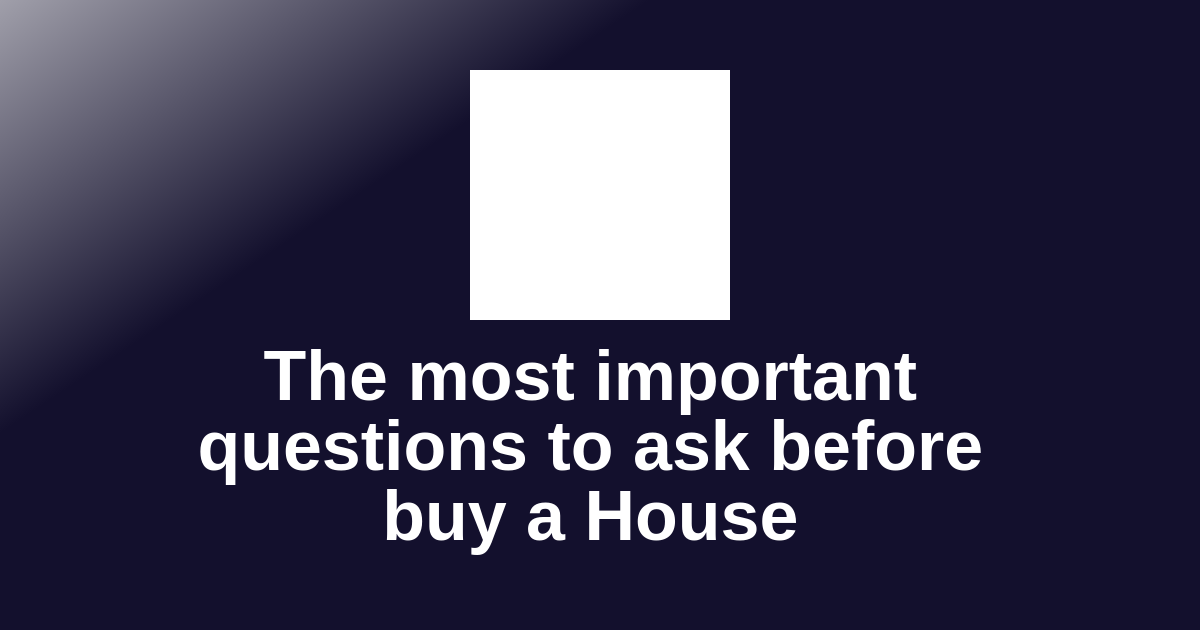 The most important questions to ask before buy a House