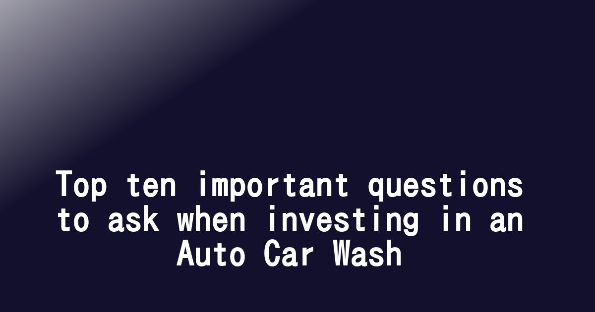 Top ten important questions to ask when investing in an Auto Car Wash
