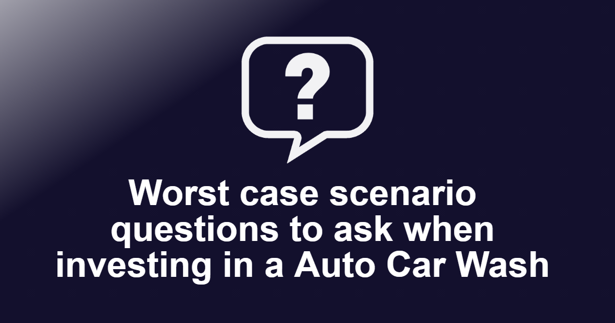 Worst case scenario questions to ask when investing in a Auto Car Wash